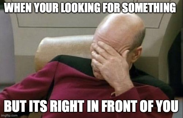 Captain Picard Facepalm |  WHEN YOUR LOOKING FOR SOMETHING; BUT ITS RIGHT IN FRONT OF YOU | image tagged in memes,captain picard facepalm | made w/ Imgflip meme maker
