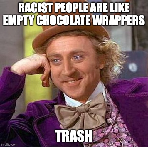 Creepy Condescending Wonka |  RACIST PEOPLE ARE LIKE EMPTY CHOCOLATE WRAPPERS; TRASH | image tagged in memes,creepy condescending wonka | made w/ Imgflip meme maker