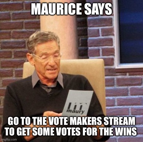 Trust me! I'm a professional! |  MAURICE SAYS; GO TO THE VOTE MAKERS STREAM TO GET SOME VOTES FOR THE WINS | image tagged in memes,maury lie detector,ricardo rodriguez | made w/ Imgflip meme maker
