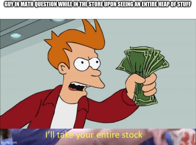 GUY IN MATH QUESTION WHILE IN THE STORE UPON SEEING AN ENTIRE HEAP OF STUFF | image tagged in memes,shut up and take my money fry,i'll take your entire stock | made w/ Imgflip meme maker
