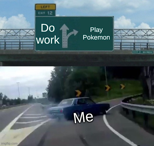 Left Exit 12 Off Ramp |  Do work; Play Pokemon; Me | image tagged in memes,left exit 12 off ramp | made w/ Imgflip meme maker