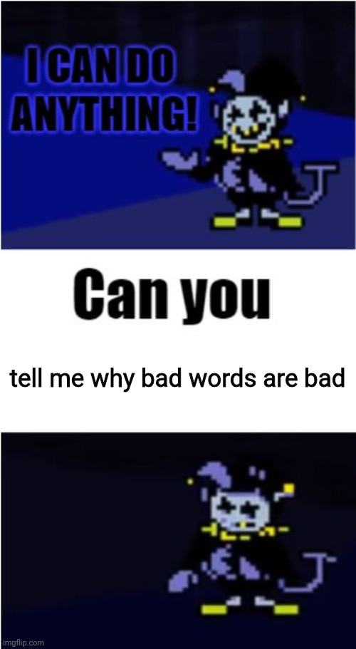 Seriously tell me why! |  tell me why bad words are bad | image tagged in i can do anything,bruh | made w/ Imgflip meme maker