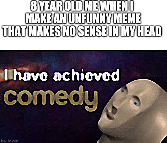 I have achieved nothing |  8 YEAR OLD ME WHEN I  MAKE AN UNFUNNY MEME THAT MAKES NO SENSE IN MY HEAD | image tagged in i have achieved comedy,genius,wot,old,cringe | made w/ Imgflip meme maker