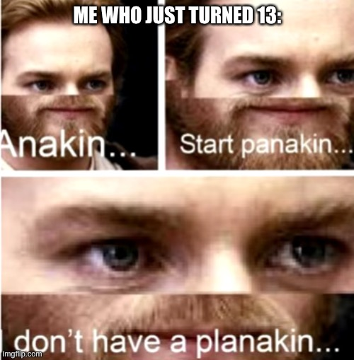 Anakin Start Panakin | ME WHO JUST TURNED 13: | image tagged in anakin start panakin | made w/ Imgflip meme maker