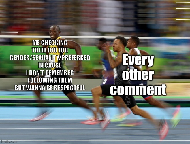 ME CHECKING THEIR BIO FOR GENDER/SEXUALITY/PREFERRED BECAUSE I DON'T REMEMBER FOLLOWING THEM BUT WANNA BE RESPECTFUL Every other comment | image tagged in usain bolt running | made w/ Imgflip meme maker