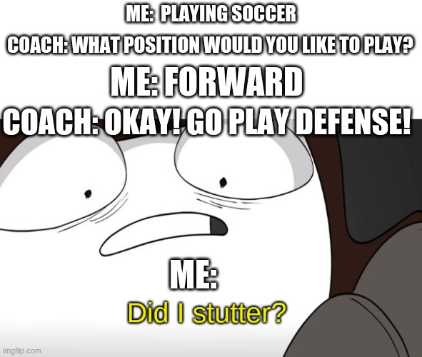 This really sucks |  ME:  PLAYING SOCCER; COACH: WHAT POSITION WOULD YOU LIKE TO PLAY? ME: FORWARD; COACH: OKAY! GO PLAY DEFENSE! ME: | image tagged in did i stutter | made w/ Imgflip meme maker