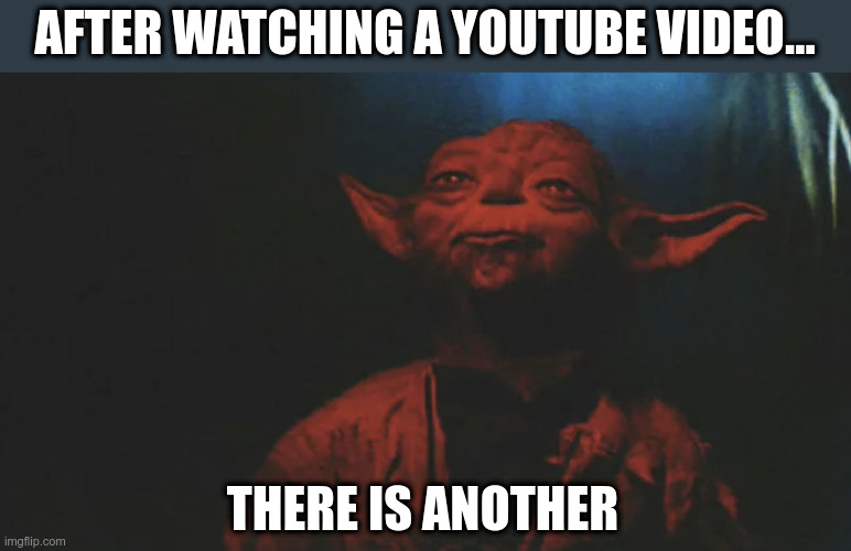 After watching a YouTube video |  AFTER WATCHING A YOUTUBE VIDEO... THERE IS ANOTHER | image tagged in there is another,star wars yoda | made w/ Imgflip meme maker
