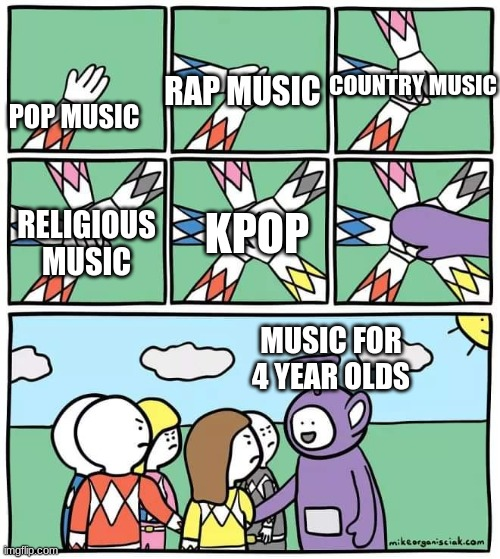 this meme was brought to you by my brain at 2 am |  COUNTRY MUSIC; RAP MUSIC; POP MUSIC; RELIGIOUS MUSIC; KPOP; MUSIC FOR 4 YEAR OLDS | image tagged in power ranger teletubbies,music,memes | made w/ Imgflip meme maker