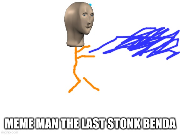Blank White Template |  MEME MAN THE LAST STONK BENDA | image tagged in blank white template | made w/ Imgflip meme maker