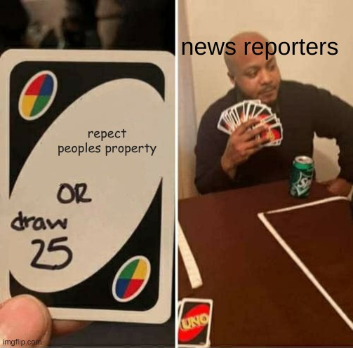UNO Draw 25 Cards Meme |  news reporters; repect peoples property | image tagged in memes,uno draw 25 cards | made w/ Imgflip meme maker