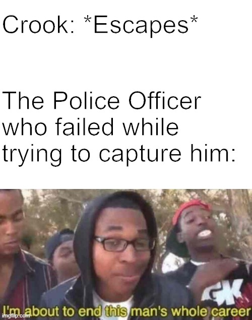 I'm about to end this man's whole career (Cops Edition) |  Crook: *Escapes*; The Police Officer who failed while trying to capture him: | image tagged in blank white template,dank memes,humour | made w/ Imgflip meme maker