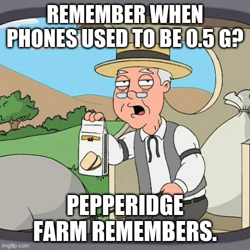Pepperidge Farm Remembers |  REMEMBER WHEN PHONES USED TO BE 0.5 G? PEPPERIDGE FARM REMEMBERS. | image tagged in memes,pepperidge farm remembers | made w/ Imgflip meme maker