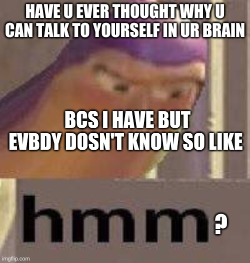 Have You ever thought of why we humans can do this? |  HAVE U EVER THOUGHT WHY U CAN TALK TO YOURSELF IN UR BRAIN; BCS I HAVE BUT EVBDY DOSN'T KNOW SO LIKE; ? | image tagged in buzz lightyear hmm,hmmmm,interesting,i dont know,idk | made w/ Imgflip meme maker