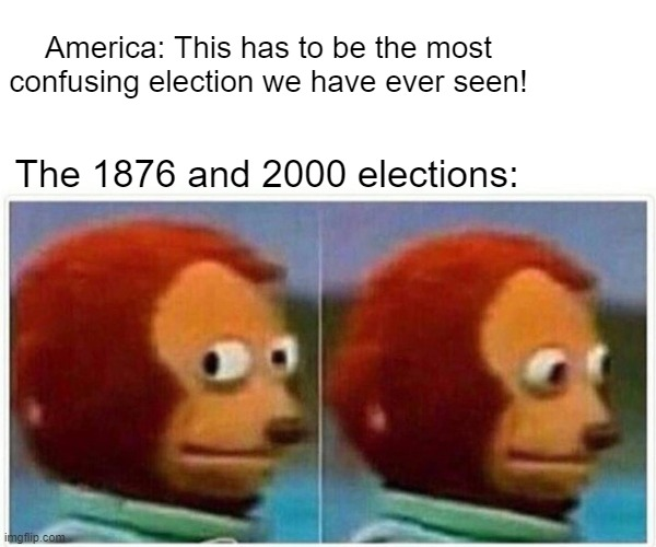 History meme anyone? |  America: This has to be the most confusing election we have ever seen! The 1876 and 2000 elections: | image tagged in memes,monkey puppet,election 2020,political meme,nevada | made w/ Imgflip meme maker
