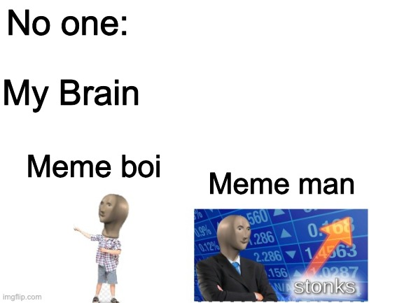 Meme man and meme boi |  No one:; My Brain; Meme boi; Meme man | image tagged in stonks,meme,boi,meme man | made w/ Imgflip meme maker