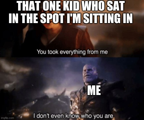 School memes |  THAT ONE KID WHO SAT IN THE SPOT I'M SITTING IN; ME | image tagged in you took everything from me - i don't even know who you are | made w/ Imgflip meme maker