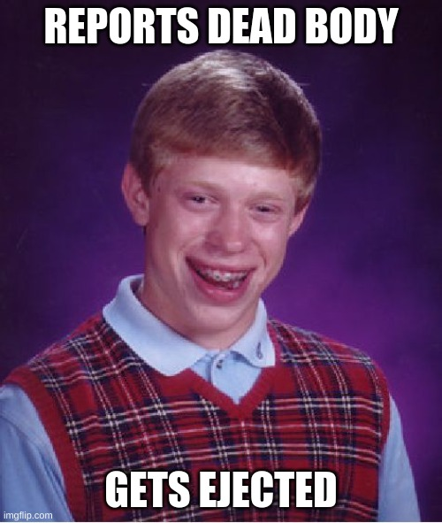 Bad Luck Brian |  REPORTS DEAD BODY; GETS EJECTED | image tagged in memes,bad luck brian | made w/ Imgflip meme maker
