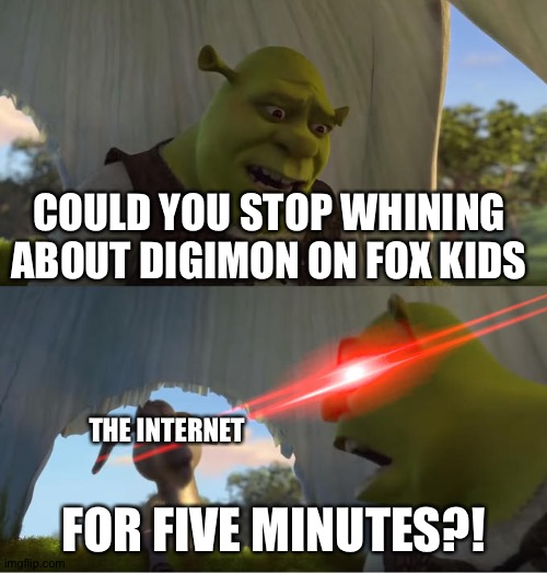 In defense of Digimon on Fox kids |  COULD YOU STOP WHINING ABOUT DIGIMON ON FOX KIDS; THE INTERNET; FOR FIVE MINUTES?! | image tagged in shrek for five minutes,digimon,anime | made w/ Imgflip meme maker
