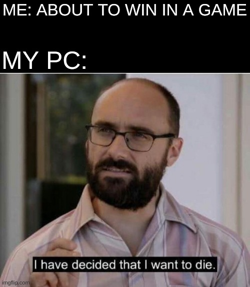 die |  ME: ABOUT TO WIN IN A GAME; MY PC: | image tagged in memes,blank transparent square,funny,gaming,i have decided that i want to die | made w/ Imgflip meme maker