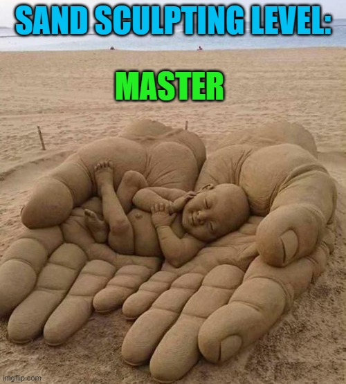 If only I had talent like that... |  SAND SCULPTING LEVEL:; MASTER | image tagged in sand sculpture,memes,real art,awwww,baby,wow | made w/ Imgflip meme maker