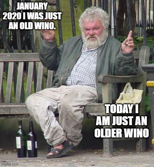Old Wino |  JANUARY 2020 I WAS JUST AN OLD WINO. TODAY I AM JUST AN OLDER WINO | image tagged in wino,coronavirus,2020,covid-19,covid | made w/ Imgflip meme maker