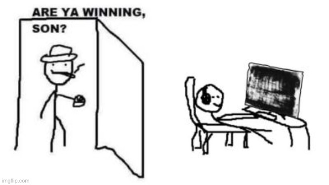 Are ya winning, son? | image tagged in are ya winning son | made w/ Imgflip meme maker
