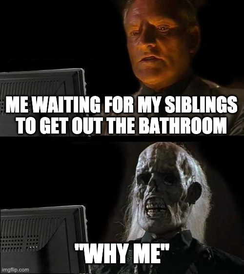 "Literally life |  ME WAITING FOR MY SIBLINGS TO GET OUT THE BATHROOM; ""WHY ME"" 