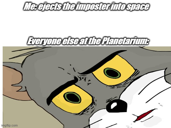 Imposter at the Planetarium |  Me: ejects the imposter into space; Everyone else at the Planetarium: | image tagged in imposter | made w/ Imgflip meme maker