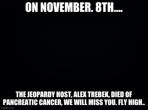 Black background |  ON NOVEMBER. 8TH.... THE JEOPARDY HOST, ALEX TREBEK, DIED OF PANCREATIC CANCER, WE WILL MISS YOU. FLY HIGH.. | image tagged in black background,rip,rest in peace,jeopardy,alex trebek | made w/ Imgflip meme maker