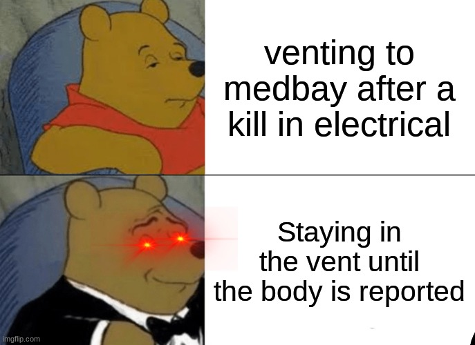 Tuxedo Winnie The Pooh |  venting to medbay after a kill in electrical; Staying in the vent until the body is reported | image tagged in memes,tuxedo winnie the pooh,among us | made w/ Imgflip meme maker