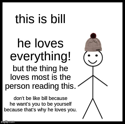 don't be like bill |  this is bill; he loves everything! but the thing he loves most is the person reading this. don't be like bill because he want's you to be yourself because that's why he loves you. | image tagged in memes,be like bill | made w/ Imgflip meme maker