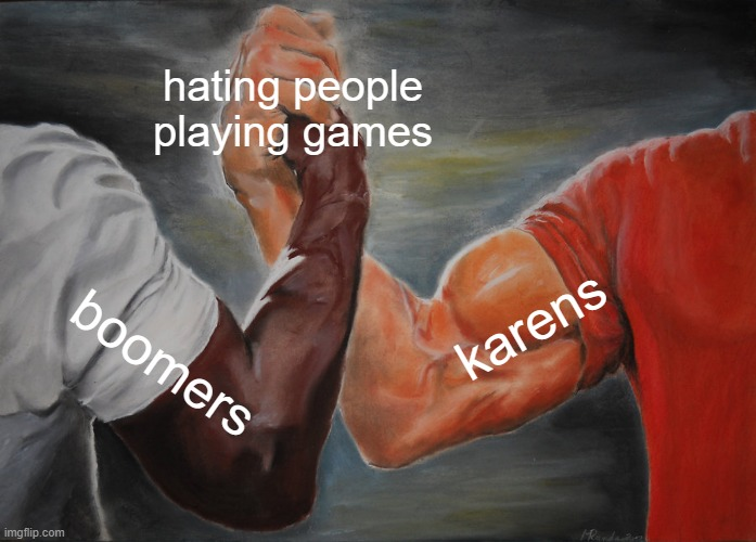 Epic Handshake |  hating people playing games; karens; boomers | image tagged in memes,epic handshake | made w/ Imgflip meme maker