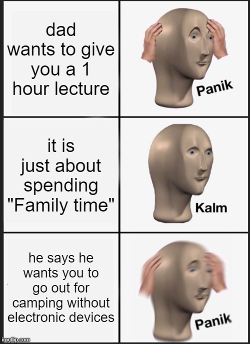 "Panik Kalm Panik |  dad wants to give you a 1 hour lecture; it is just about spending ""Family time""; he says he wants you to go out for camping without electronic devices 