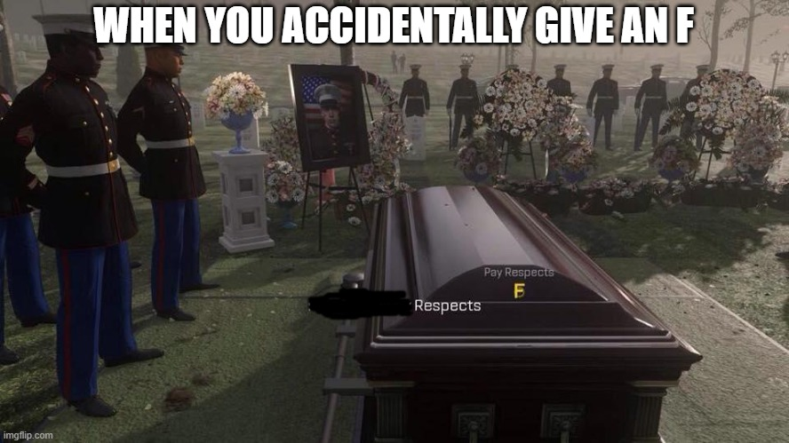 respects |  WHEN YOU ACCIDENTALLY GIVE AN F | image tagged in press f to pay respects,respect | made w/ Imgflip meme maker
