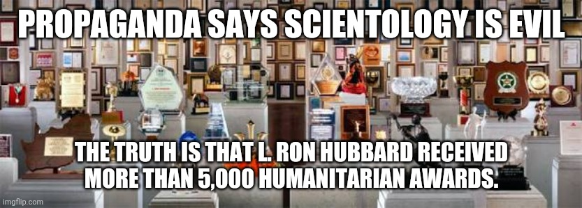 L. Ron Hubbard Humanitarian Awards 001 |  PROPAGANDA SAYS SCIENTOLOGY IS EVIL; THE TRUTH IS THAT L. RON HUBBARD RECEIVED MORE THAN 5,000 HUMANITARIAN AWARDS. | image tagged in l ron hubbard humanitarian awards 001 | made w/ Imgflip meme maker