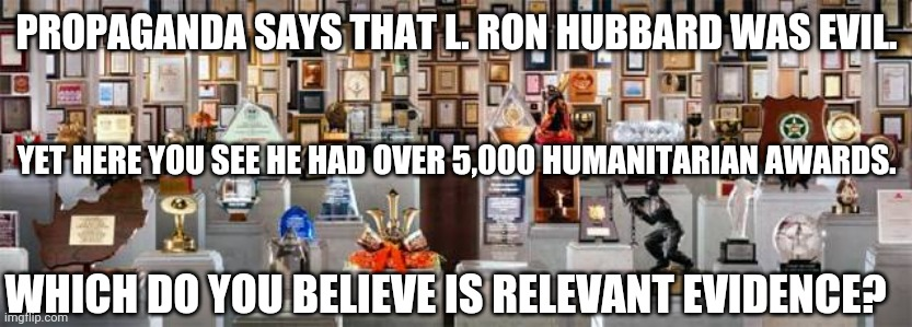 L. Ron Hubbard Humanitarian Awards 002 |  PROPAGANDA SAYS THAT L. RON HUBBARD WAS EVIL. YET HERE YOU SEE HE HAD OVER 5,000 HUMANITARIAN AWARDS. WHICH DO YOU BELIEVE IS RELEVANT EVIDENCE? | image tagged in l ron hubbard humanitarian awards 001 | made w/ Imgflip meme maker