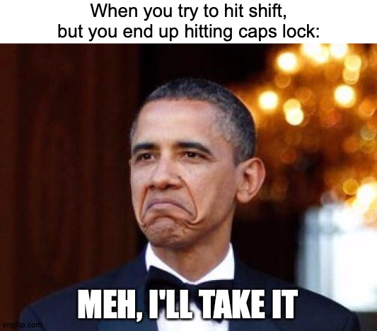 I Totally See The Merit |  When you try to hit shift, but you end up hitting caps lock:; MEH, I'LL TAKE IT | image tagged in obama not bad,memes,caps lock,typing,problems | made w/ Imgflip meme maker