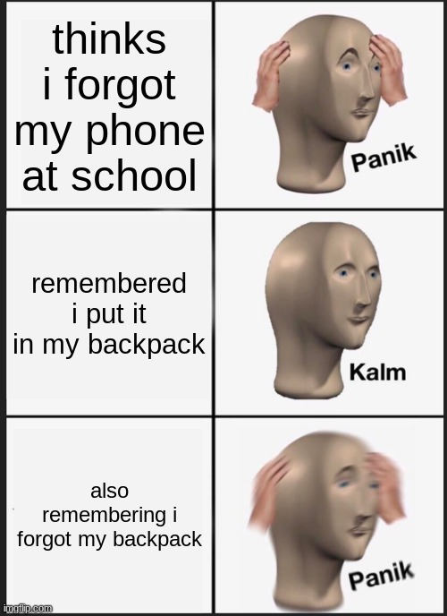 Panik Kalm Panik Meme |  thinks i forgot my phone at school; remembered i put it in my backpack; also remembering i forgot my backpack | image tagged in memes,panik kalm panik | made w/ Imgflip meme maker