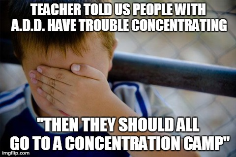 "Confession Kid Meme | TEACHER TOLD US PEOPLE WITH A.D.D. HAVE TROUBLE CONCENTRATING ""THEN THEY SHOULD ALL GO TO A CONCENTRATION CAMP"" 
