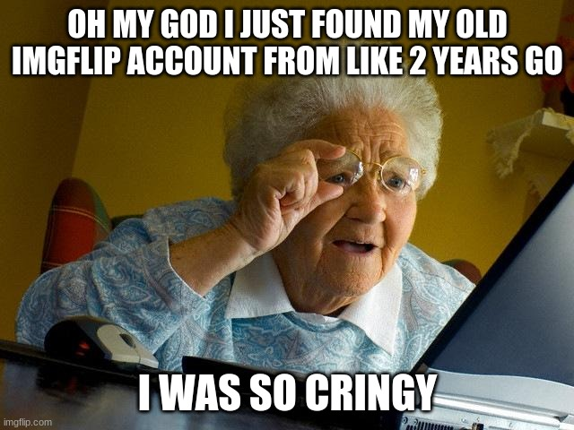 just came back after like a year, hoo boy... |  OH MY GOD I JUST FOUND MY OLD IMGFLIP ACCOUNT FROM LIKE 2 YEARS GO; I WAS SO CRINGY | image tagged in memes,grandma finds the internet,cringe,im back | made w/ Imgflip meme maker