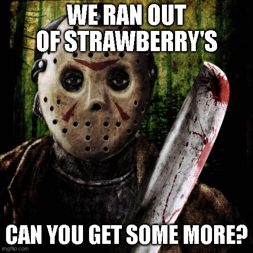 S T R A W B E R R Y ' S |  WE RAN OUT OF STRAWBERRY'S; CAN YOU GET SOME MORE? | image tagged in jason voorhees | made w/ Imgflip meme maker