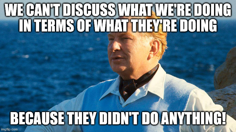 Comparitive Nomenclature 001 |  WE CAN'T DISCUSS WHAT WE'RE DOING IN TERMS OF WHAT THEY'RE DOING; BECAUSE THEY DIDN'T DO ANYTHING! | image tagged in l ron hubbard portrait 001 | made w/ Imgflip meme maker