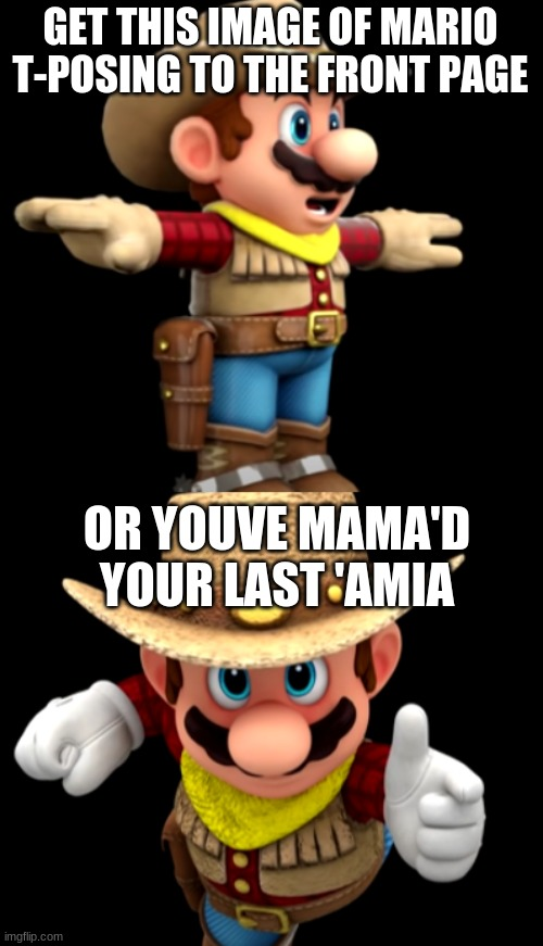 Can this image of mario t-posing get to the front page |  GET THIS IMAGE OF MARIO T-POSING TO THE FRONT PAGE; OR YOUVE MAMA'D YOUR LAST 'AMIA | image tagged in mario,nintendo | made w/ Imgflip meme maker