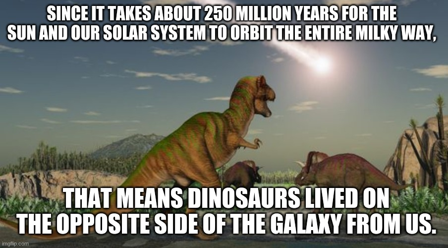 Shower thoughts |  SINCE IT TAKES ABOUT 250 MILLION YEARS FOR THE SUN AND OUR SOLAR SYSTEM TO ORBIT THE ENTIRE MILKY WAY, THAT MEANS DINOSAURS LIVED ON THE OPPOSITE SIDE OF THE GALAXY FROM US. | image tagged in dinosaurs meteor,shower thoughts | made w/ Imgflip meme maker