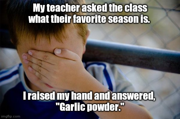 "Childhood memories. |  My teacher asked the class what their favorite season is. I raised my hand and answered,  ""Garlic powder."" 