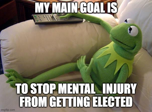 yeah it will be ez |  MY MAIN GOAL IS; TO STOP MENTAL_INJURY FROM GETTING ELECTED | image tagged in kermit on couch with remote,pogg,ricardo rodriguez,e,z | made w/ Imgflip meme maker