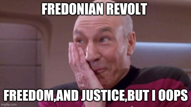 picard oops |  FREDONIAN REVOLT; FREEDOM,AND JUSTICE,BUT I OOPS | image tagged in picard oops | made w/ Imgflip meme maker