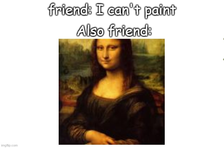 The Mona Lisa |  Also friend:; friend: I can't paint | image tagged in the mona lisa,art,paint | made w/ Imgflip meme maker
