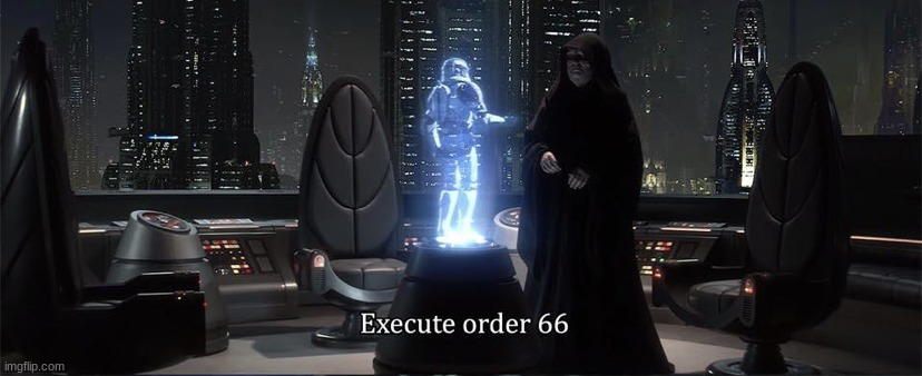 Execute Order 66 | image tagged in execute order 66 | made w/ Imgflip meme maker