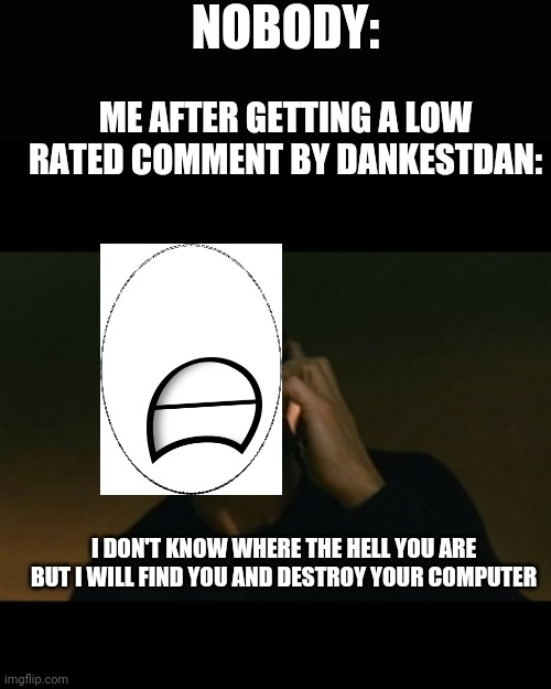 Htf user if you seeing this I got a low rated comment by dankestdan f to pay respect plz DX |  NOBODY:; ME AFTER GETTING A LOW RATED COMMENT BY DANKESTDAN:; I DON'T KNOW WHERE THE HELL YOU ARE BUT I WILL FIND YOU AND DESTROY YOUR COMPUTER | image tagged in memes,liam neeson taken,user,imgflip | made w/ Imgflip meme maker